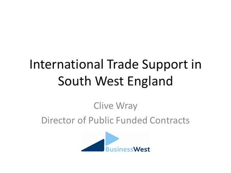 International Trade Support in South West England Clive Wray Director of Public Funded Contracts.