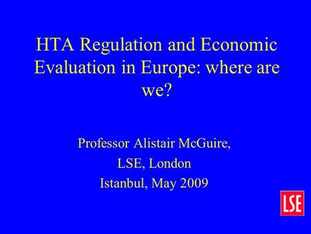 HTA Regulation and Economic Evaluation in Europe: where are we? Professor Alistair McGuire, LSE, London Istanbul, May 2009.