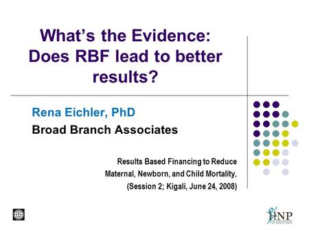 What's the Evidence: Does RBF lead to better results? Rena Eichler, PhD Broad Branch Associates Results Based Financing to Reduce Maternal, Newborn, and.
