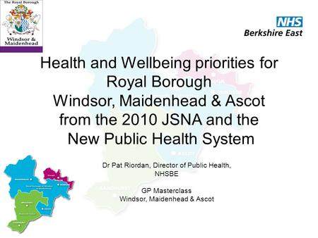 Health and Wellbeing priorities for Royal Borough Windsor, Maidenhead & Ascot from the 2010 JSNA and the New Public Health System Dr Pat Riordan, Director.