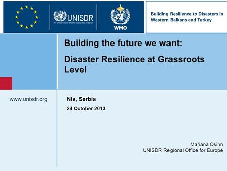Mariana Osihn UNISDR Regional Office for Europe www.unisdr.org Building the future we want: Disaster Resilience at Grassroots Level Nis, Serbia 24 October.
