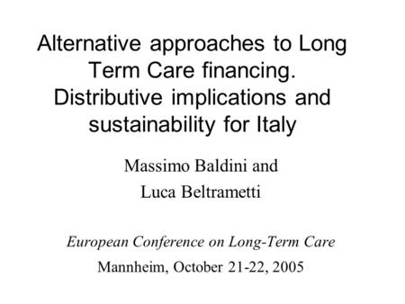 Alternative approaches to Long Term Care financing. Distributive implications and sustainability for Italy Massimo Baldini and Luca Beltrametti European.