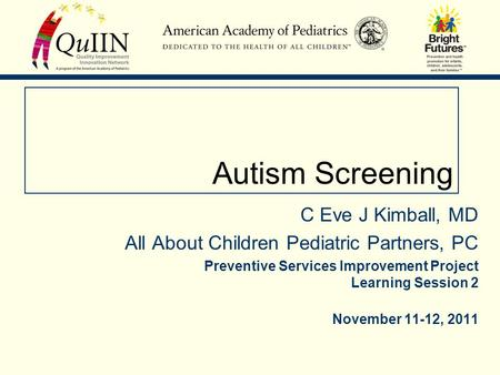 Autism Screening C Eve J Kimball, MD All About Children Pediatric Partners, PC Preventive Services Improvement Project Learning Session 2 November 11-12,