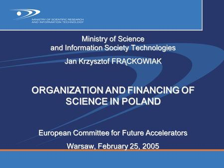 Ministry of Science and Information Society Technologies Jan Krzysztof FRĄCKOWIAK ORGANIZATION AND FINANCING OF SCIENCE IN POLAND European Committee for.