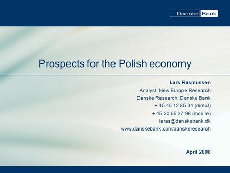 Prospects for the Polish economy Lars Rasmussen Analyst, New Europe Research Danske Research, Danske Bank + 45 45 12 85 34 (direct) + 45 20 55 27 98 (mobile)