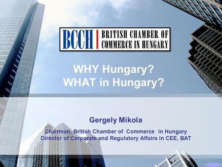 WHY Hungary? WHAT in Hungary? Gergely Mikola Chairman, British Chamber of Commerce in Hungary Director of Corporate and Regulatory Affairs in CEE, BAT.