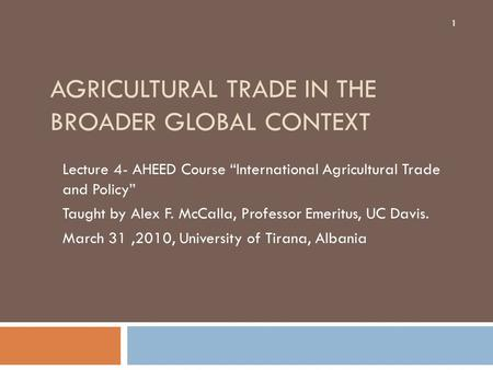 "AGRICULTURAL TRADE IN THE BROADER GLOBAL CONTEXT Lecture 4- AHEED Course ""International Agricultural Trade and Policy"" Taught by Alex F. McCalla, Professor."