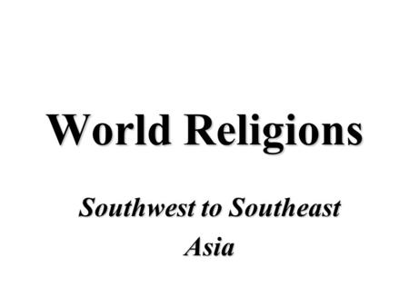 World Religions Southwest to Southeast Asia. Southwest Asia.