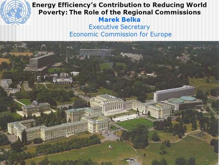 Energy Efficiency's Contribution to Reducing World Poverty: The Role of the Regional Commissions Marek Belka Executive Secretary Economic Commission for.