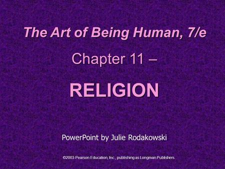©2003 Pearson Education, Inc., publishing as Longman Publishers. The Art of Being Human, 7/e Chapter 11 – RELIGION PowerPoint by Julie Rodakowski.