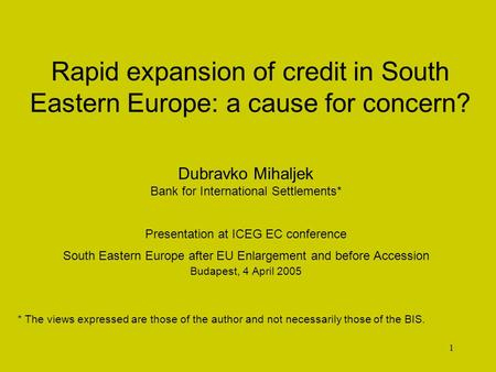 1 Rapid expansion of credit in South Eastern Europe: a cause for concern? Dubravko Mihaljek Bank for International Settlements* Presentation at ICEG EC.
