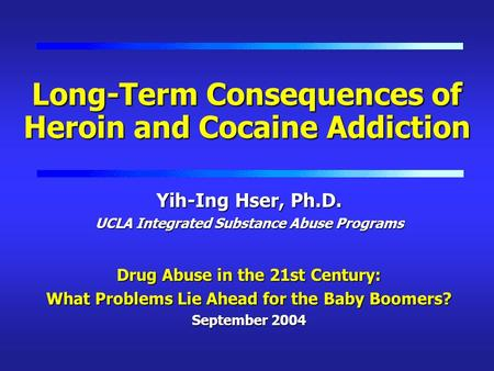 Long-Term Consequences of Heroin and Cocaine Addiction Yih-Ing Hser, Ph.D. UCLA Integrated Substance Abuse Programs Drug Abuse in the 21st Century: What.