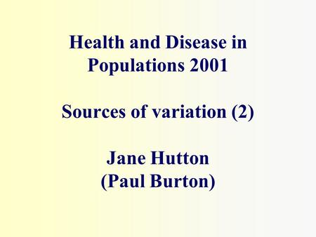 Health and Disease in Populations 2001 Sources of variation (2) Jane Hutton (Paul Burton)