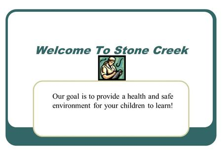 Welcome To Stone Creek Our goal is to provide a health and safe environment for your children to learn!