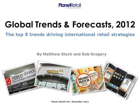 Global Trends & Forecasts, 2012 Planet Retail Ltd | November 2011 The top 5 trends driving international retail strategies By Matthew Stych and Rob Gregory.