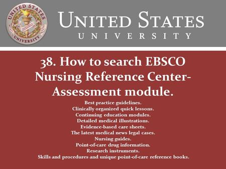 38. How to search EBSCO Nursing Reference Center- Assessment module. Best practice guidelines. Clinically organized quick lessons. Continuing education.