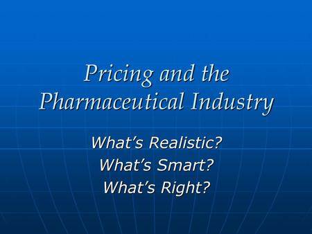 Pricing and the Pharmaceutical Industry What's Realistic? What's Smart? What's Right?