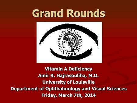 Grand Rounds Vitamin A Deficiency Amir R. Hajrasouliha, M.D. University of Louisville Department of Ophthalmology and Visual Sciences Friday, March 7th,