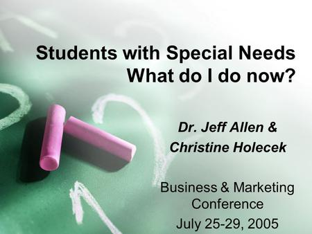 Students with Special Needs What do I do now? Dr. Jeff Allen & Christine Holecek Business & Marketing Conference July 25-29, 2005.