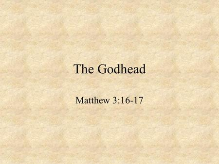 The Godhead Matthew 3:16-17. False Views Jehovah Only Jesus Only Jesus was 1 st of all creation The Holy Spirit is just an impersonal force Many gods.