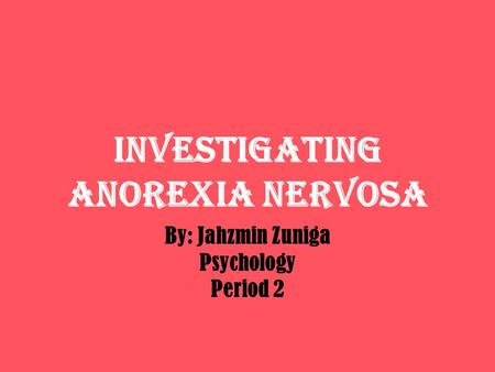 INVESTIGATING ANOREXIA NERVOSA By: Jahzmin Zuniga Psychology Period 2.