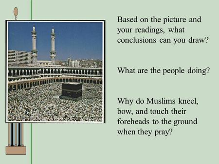 Based on the picture and your readings, what conclusions can you draw? What are the people doing? Why do Muslims kneel, bow, and touch their foreheads.