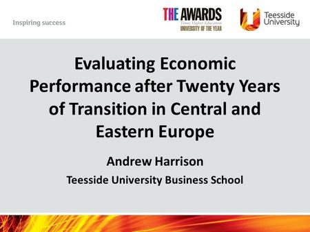 Evaluating Economic Performance after Twenty Years of Transition in Central and Eastern Europe Andrew Harrison Teesside University Business School.