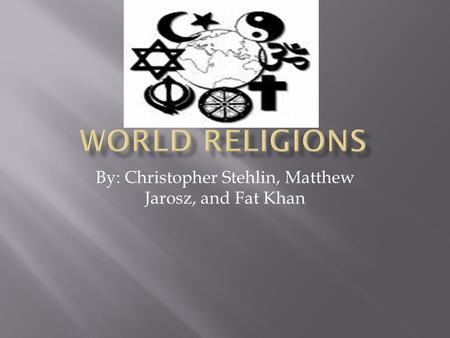 By: Christopher Stehlin, Matthew Jarosz, and Fat Khan.