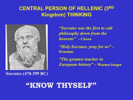 "CENTRAL PERSON OF HELLENIC (3 RD Kingdom) THINKING Socrates (470-399 BC) ""Socrates was the first to call philosophy down from the heavens"" - Cicero ""Holy."