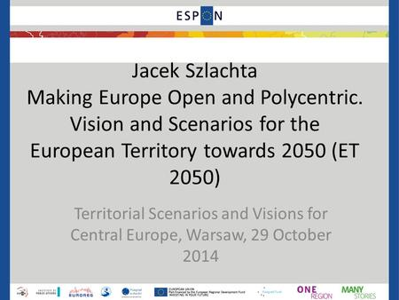 Jacek Szlachta Making Europe Open and Polycentric. Vision and Scenarios for the European Territory towards 2050 (ET 2050) Territorial Scenarios and Visions.