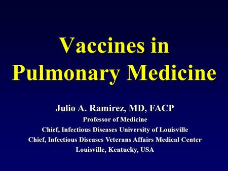 Julio A. Ramirez, MD, FACP Professor of Medicine Chief, Infectious Diseases University of Louisville Chief, Infectious Diseases Veterans Affairs Medical.