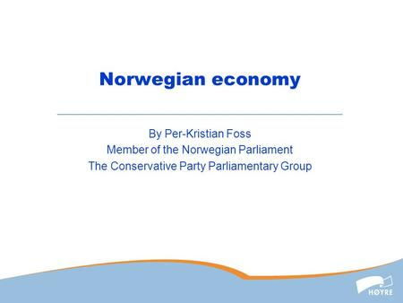 Norwegian economy By Per-Kristian Foss Member of the Norwegian Parliament The Conservative Party Parliamentary Group.