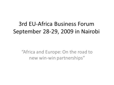 "3rd EU-Africa Business Forum September 28-29, 2009 in Nairobi ""Africa and Europe: On the road to new win-win partnerships"""