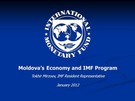 Moldova's Economy and IMF Program Tokhir Mirzoev, IMF Resident Representative January 2012.