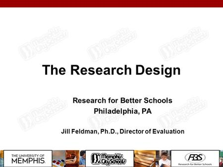 The Research Design Research for Better Schools Philadelphia, PA Jill Feldman, Ph.D., Director of Evaluation.