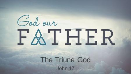 The Triune God John 17. God our Father A.W. Tozer What comes into our minds when we think about God is the most important thing about us... For this reason...