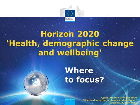 Where to focus? Horizon 2020 'Health, demographic change and wellbeing' Open Info Day -Horizon 2020 'Health, demographic change and wellbeing' Brussels,
