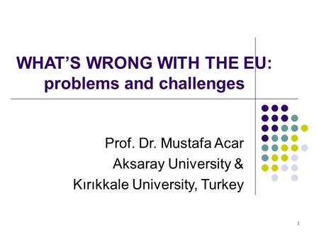 WHAT'S WRONG WITH THE EU: problems and challenges Prof. Dr. Mustafa Acar Aksaray University & Kırıkkale University, Turkey 1.