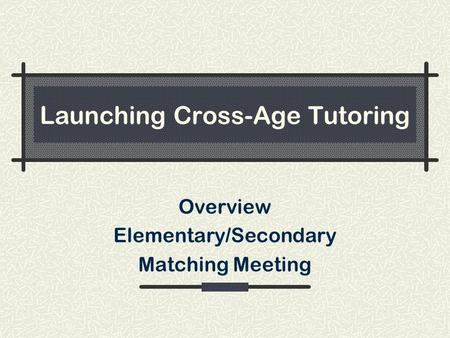 Launching Cross-Age Tutoring Overview Elementary/Secondary Matching Meeting.