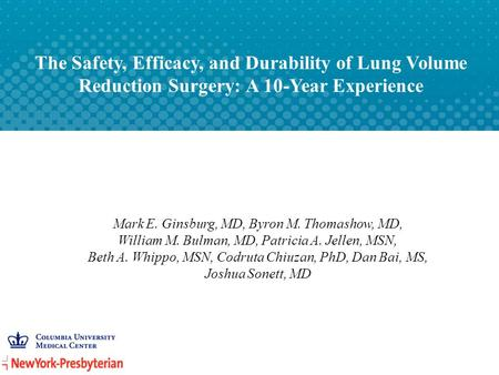 The Safety, Efficacy, and Durability of Lung Volume Reduction Surgery: A 10-Year Experience Mark E. Ginsburg, MD, Byron M. Thomashow, MD, William M. Bulman,