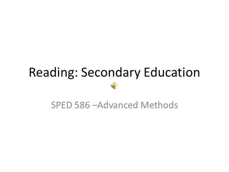 Reading: Secondary Education SPED 586 –Advanced Methods.