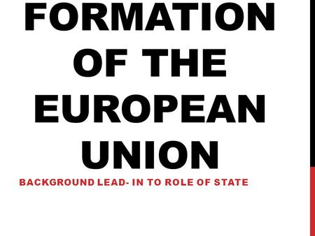 FORMATION OF THE EUROPEAN UNION BACKGROUND LEAD- IN TO ROLE OF STATE.