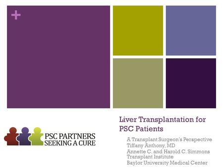 + Liver Transplantation for PSC Patients A Transplant Surgeon's Perspective Tiffany Anthony, MD Annette C. and Harold C. Simmons Transplant Institute Baylor.