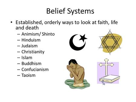Belief Systems Established, orderly ways to look at faith, life and death Animism/ Shinto Hinduism Judaism Christianity Islam Buddhism Confucianism Taoism.
