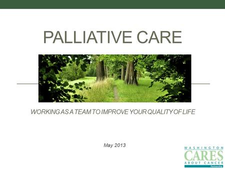 PALLIATIVE CARE WORKING AS A TEAM TO IMPROVE YOUR QUALITY OF LIFE May 2013.