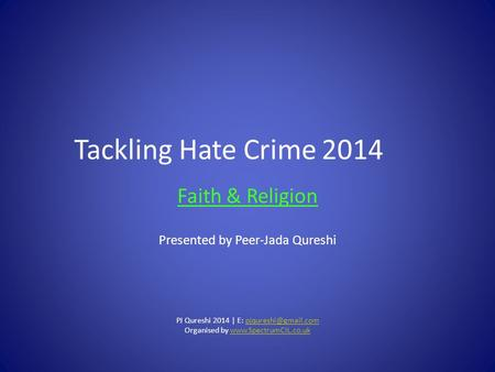 Tackling Hate Crime2014 Faith & Religion Presented by Peer-Jada Qureshi PJ Qureshi 2014 | E: Organised by
