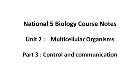 National 5 Biology Course Notes Unit 2 : Multicellular Organisms Part 3 : Control and communication.