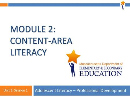 Module 2: Unit 3, Session 1 MODULE 2: CONTENT-AREA LITERACY Adolescent Literacy – Professional Development Unit 3, Session 1.