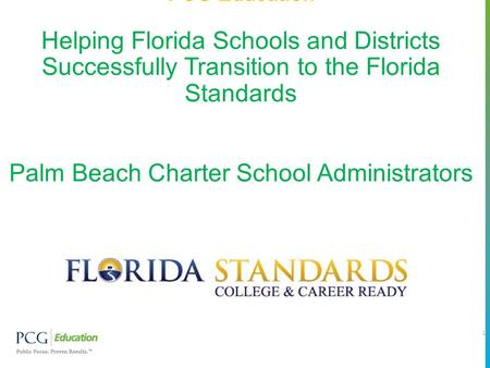 PCG Education Helping Florida Schools and Districts Successfully Transition to the Florida Standards Palm Beach Charter School Administrators 1.