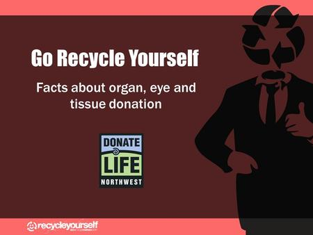 Go Recycle Yourself Facts about organ, eye and tissue donation.